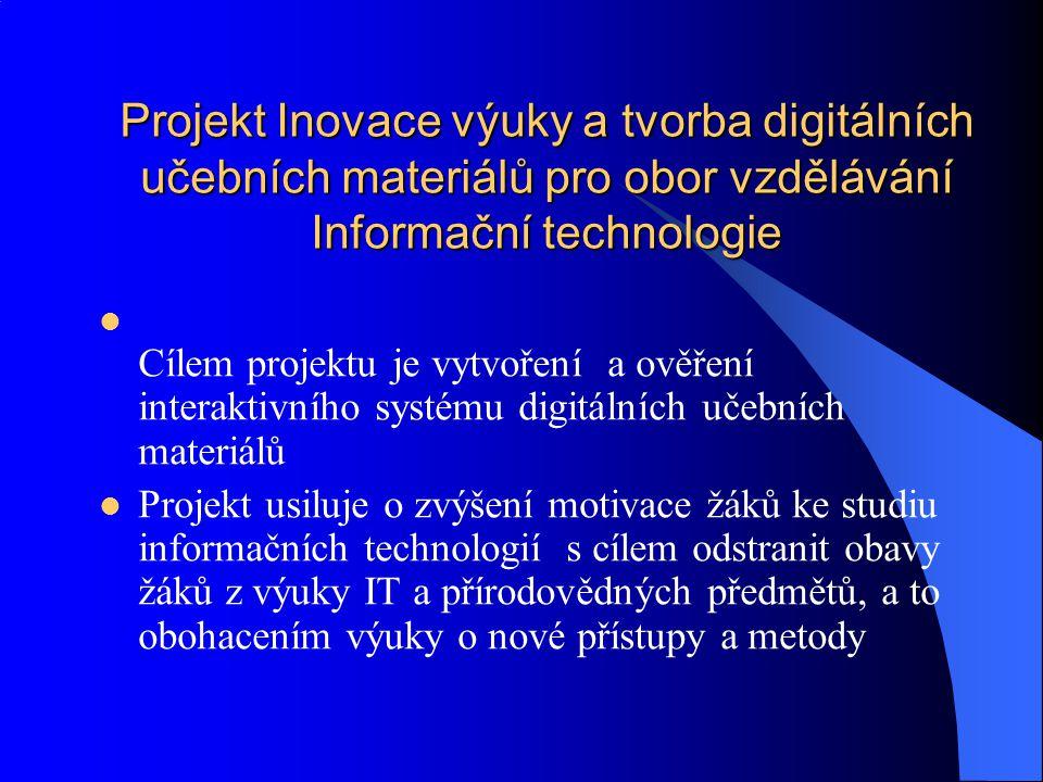 Projekt Inovace výuky a tvorba digitálních učebních materiálů pro obor vzdělávání Informační technologie Projekt Inovace výuky a tvorba digitálních učebních materiálů pro obor vzdělávání Informační technologie Cílem projektu je vytvoření a ověření interaktivního systému digitálních učebních materiálů Projekt usiluje o zvýšení motivace žáků ke studiu informačních technologií s cílem odstranit obavy žáků z výuky IT a přírodovědných předmětů, a to obohacením výuky o nové přístupy a metody