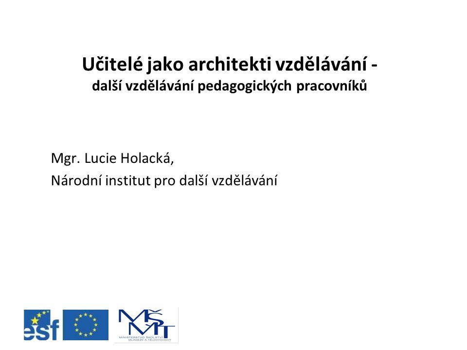 Učitelé jako architekti vzdělávání - další vzdělávání pedagogických pracovníků Mgr. Lucie Holacká, Národní institut pro další vzdělávání