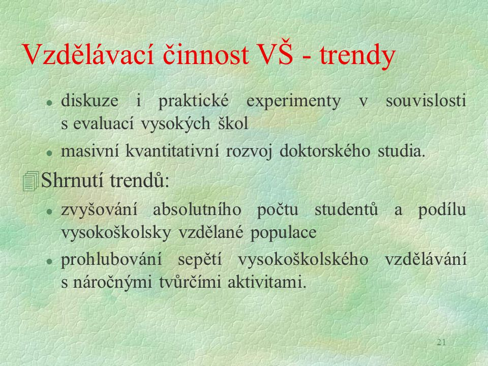 21 Vzdělávací činnost VŠ - trendy l diskuze i praktické experimenty v souvislosti s evaluací vysokých škol l masivní kvantitativní rozvoj doktorského studia.