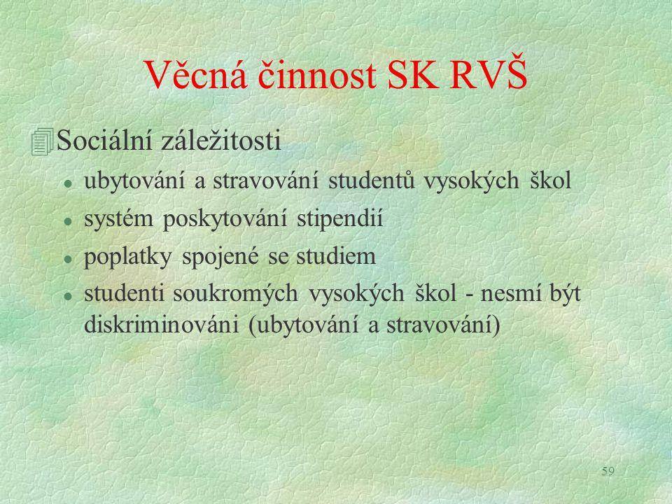 59 Věcná činnost SK RVŠ 4Sociální záležitosti l ubytování a stravování studentů vysokých škol l systém poskytování stipendií l poplatky spojené se studiem l studenti soukromých vysokých škol - nesmí být diskriminováni (ubytování a stravování)