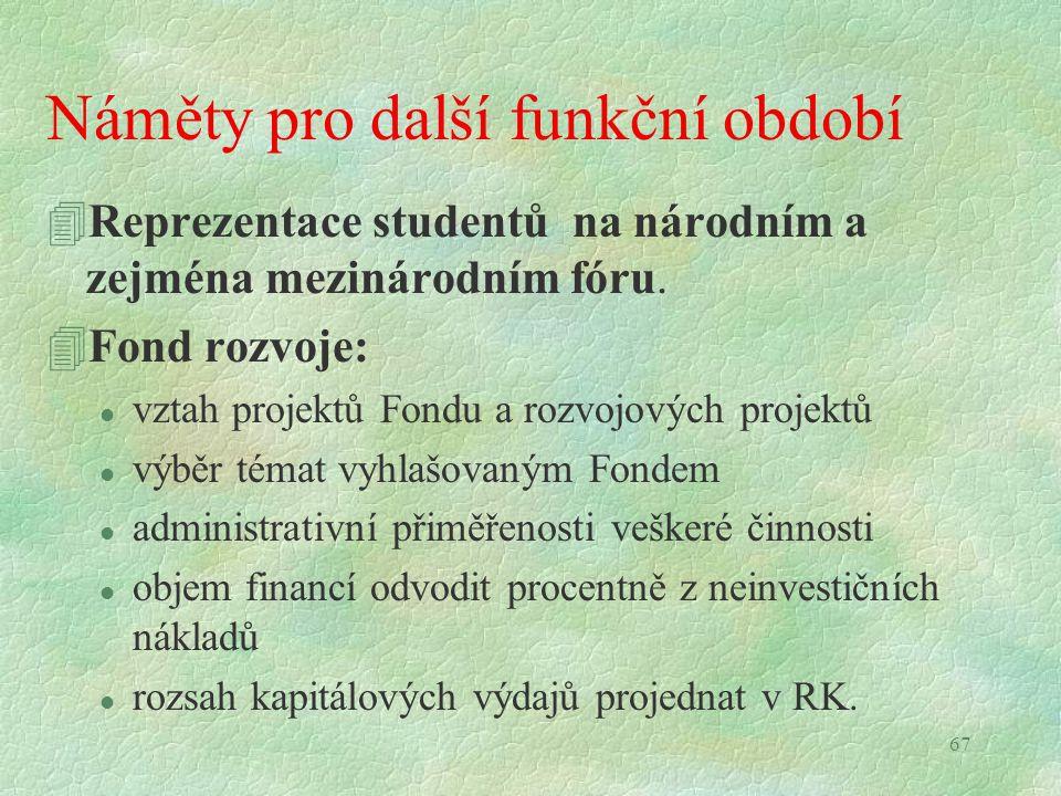 67 Náměty pro další funkční období 4Reprezentace studentů na národním a zejména mezinárodním fóru. 4Fond rozvoje: l vztah projektů Fondu a rozvojových