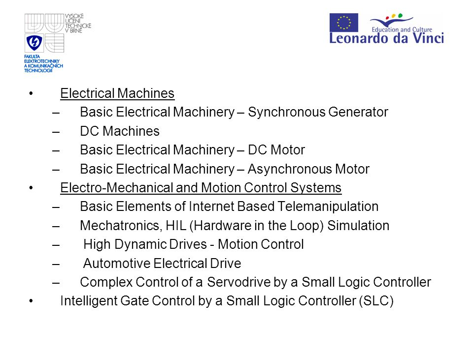 Electrical Machines –Basic Electrical Machinery – Synchronous Generator –DC Machines –Basic Electrical Machinery – DC Motor –Basic Electrical Machinery – Asynchronous Motor Electro-Mechanical and Motion Control Systems –Basic Elements of Internet Based Telemanipulation –Mechatronics, HIL (Hardware in the Loop) Simulation – High Dynamic Drives - Motion Control – Automotive Electrical Drive –Complex Control of a Servodrive by a Small Logic Controller Intelligent Gate Control by a Small Logic Controller (SLC)