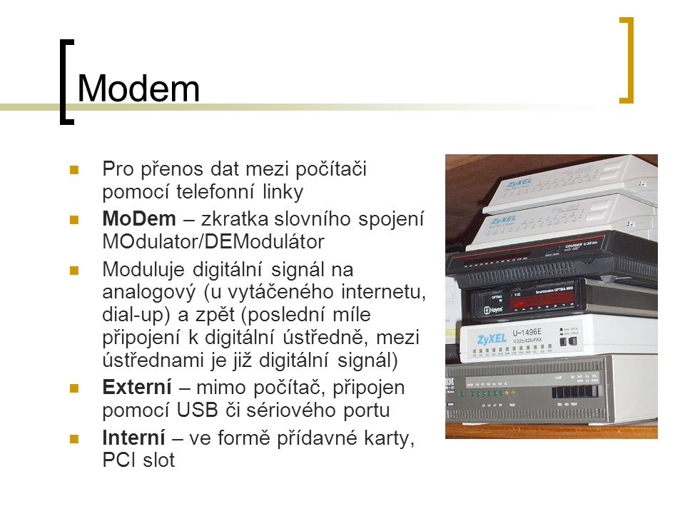 Modem Pro přenos dat mezi počítači pomocí telefonní linky MoDem – zkratka slovního spojení MOdulator/DEModulátor Moduluje digitální signál na analogový (u vytáčeného internetu, dial-up) a zpět (poslední míle připojení k digitální ústředně, mezi ústřednami je již digitální signál) Externí – mimo počítač, připojen pomocí USB či sériového portu Interní – ve formě přídavné karty, PCI slot