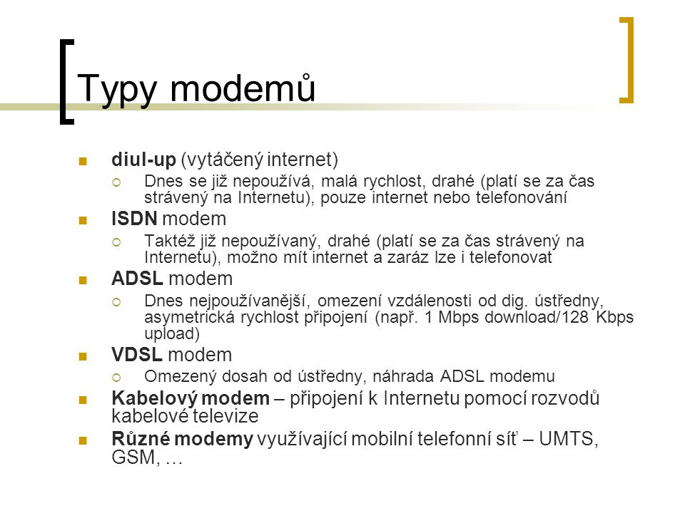 Typy modemů diul-up (vytáčený internet)  Dnes se již nepoužívá, malá rychlost, drahé (platí se za čas strávený na Internetu), pouze internet nebo telefonování ISDN modem  Taktéž již nepoužívaný, drahé (platí se za čas strávený na Internetu), možno mít internet a zaráz lze i telefonovat ADSL modem  Dnes nejpoužívanější, omezení vzdálenosti od dig.