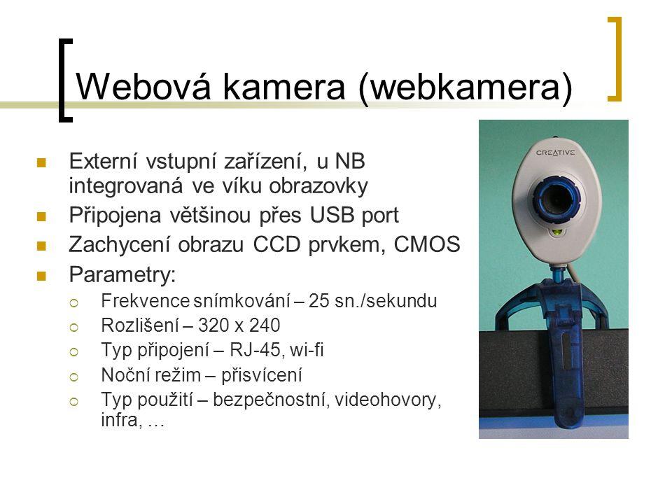Webová kamera (webkamera) Externí vstupní zařízení, u NB integrovaná ve víku obrazovky Připojena většinou přes USB port Zachycení obrazu CCD prvkem, CMOS Parametry:  Frekvence snímkování – 25 sn./sekundu  Rozlišení – 320 x 240  Typ připojení – RJ-45, wi-fi  Noční režim – přisvícení  Typ použití – bezpečnostní, videohovory, infra, …