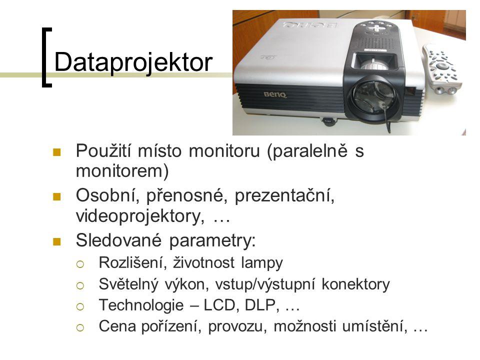 Dataprojektor Použití místo monitoru (paralelně s monitorem) Osobní, přenosné, prezentační, videoprojektory, … Sledované parametry:  Rozlišení, životnost lampy  Světelný výkon, vstup/výstupní konektory  Technologie – LCD, DLP, …  Cena pořízení, provozu, možnosti umístění, …