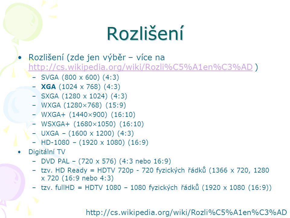 Rozlišení Rozlišení (zde jen výběr – více na http://cs.wikipedia.org/wiki/Rozli%C5%A1en%C3%AD ) http://cs.wikipedia.org/wiki/Rozli%C5%A1en%C3%AD –SVGA (800 x 600) (4:3) –XGA (1024 x 768) (4:3) –SXGA (1280 x 1024) (4:3) –WXGA (1280×768) (15:9) –WXGA+ (1440×900) (16:10) –WSXGA+ (1680×1050) (16:10) –UXGA – (1600 x 1200) (4:3) –HD-1080 – (1920 x 1080) (16:9) Digitální TV –DVD PAL – (720 x 576) (4:3 nebo 16:9) –tzv.