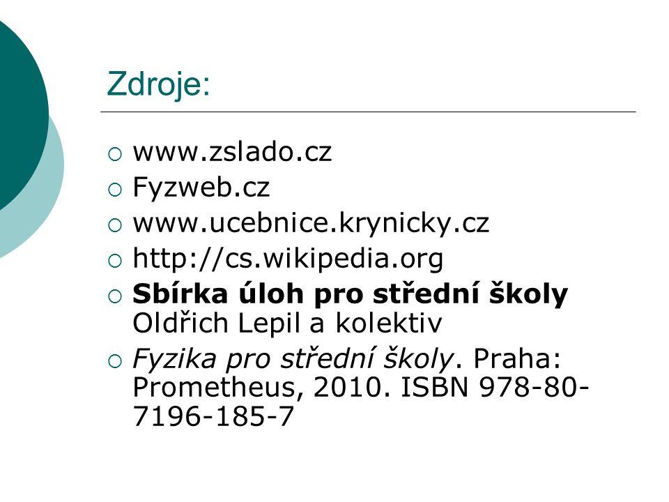 Zdroje:  www.zslado.cz  Fyzweb.cz  www.ucebnice.krynicky.cz  http://cs.wikipedia.org  Sbírka úloh pro střední školy Oldřich Lepil a kolektiv  Fyzika pro střední školy.