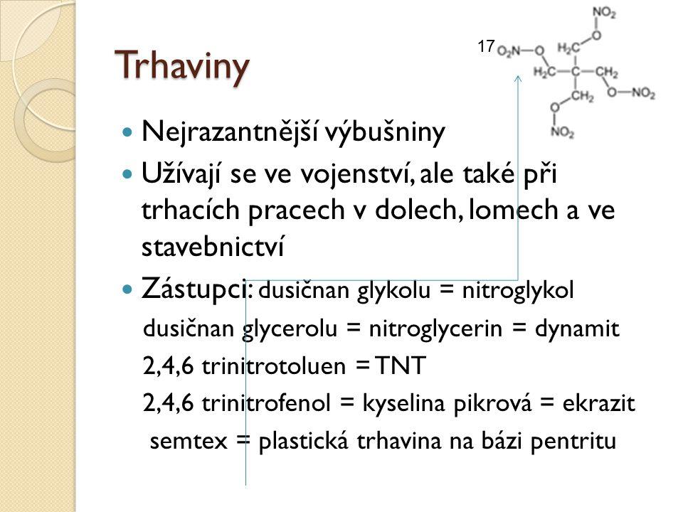 Trhaviny Nejrazantnější výbušniny Užívají se ve vojenství, ale také při trhacích pracech v dolech, lomech a ve stavebnictví Zástupci: dusičnan glykolu = nitroglykol dusičnan glycerolu = nitroglycerin = dynamit 2,4,6 trinitrotoluen = TNT 2,4,6 trinitrofenol = kyselina pikrová = ekrazit semtex = plastická trhavina na bázi pentritu 17
