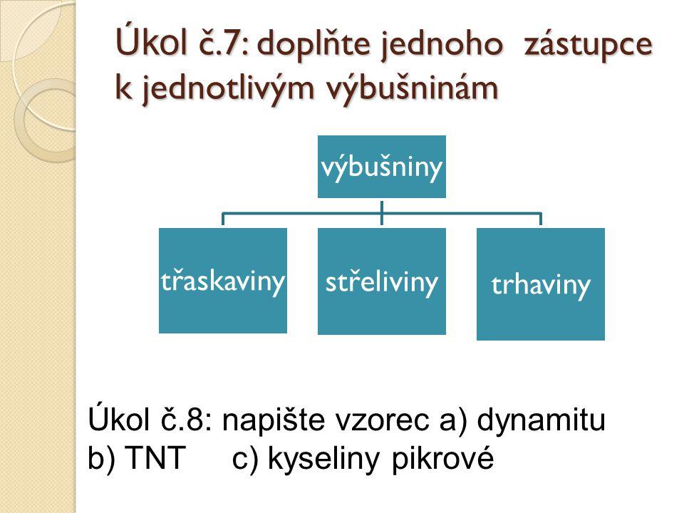 Úkol č.7: doplňte jednoho zástupce k jednotlivým výbušninám výbušniny třaskaviny střeliviny trhaviny Úkol č.8: napište vzorec a) dynamitu b) TNT c) kyseliny pikrové