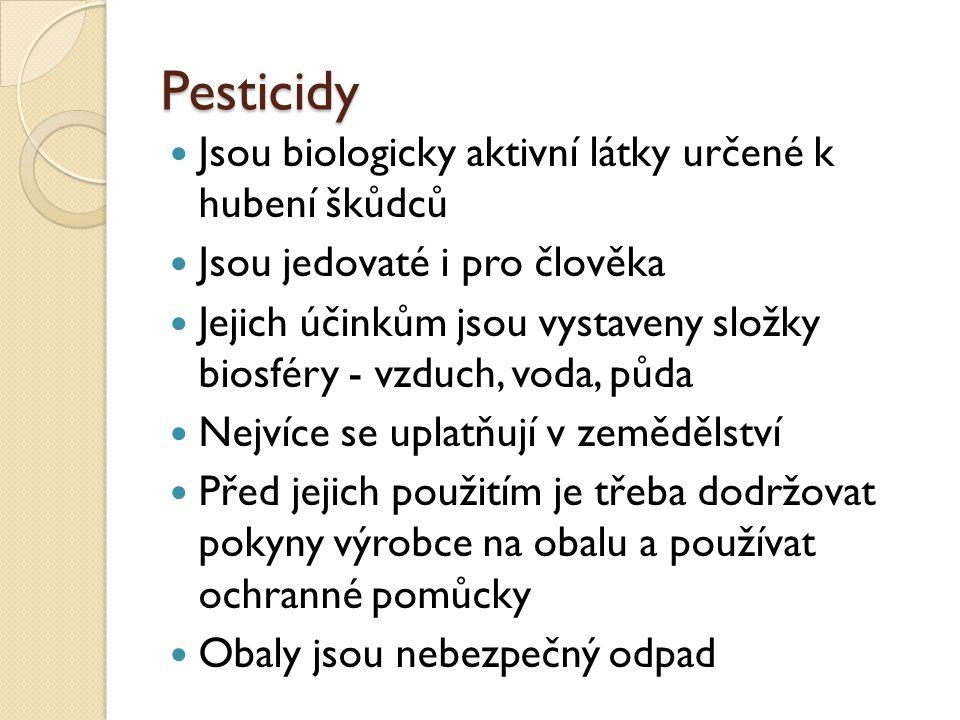 Pesticidy Jsou biologicky aktivní látky určené k hubení škůdců Jsou jedovaté i pro člověka Jejich účinkům jsou vystaveny složky biosféry - vzduch, voda, půda Nejvíce se uplatňují v zemědělství Před jejich použitím je třeba dodržovat pokyny výrobce na obalu a používat ochranné pomůcky Obaly jsou nebezpečný odpad