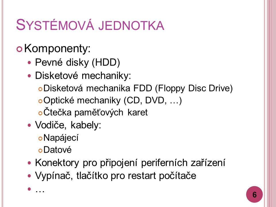 S YSTÉMOVÁ JEDNOTKA Komponenty: Pevné disky (HDD) Disketové mechaniky: Disketová mechanika FDD (Floppy Disc Drive) Optické mechaniky (CD, DVD, …) Čtečka paměťových karet Vodiče, kabely: Napájecí Datové Konektory pro připojení periferních zařízení Vypínač, tlačítko pro restart počítače … 6