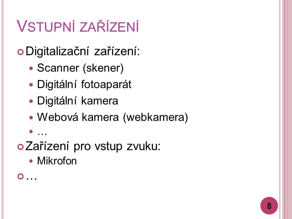V STUPNÍ ZAŘÍZENÍ Digitalizační zařízení: Scanner (skener) Digitální fotoaparát Digitální kamera Webová kamera (webkamera) … Zařízení pro vstup zvuku: