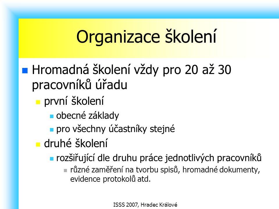 ISSS 2007, Hradec Králové Organizace školení Hromadná školení vždy pro 20 až 30 pracovníků úřadu první školení obecné základy pro všechny účastníky st