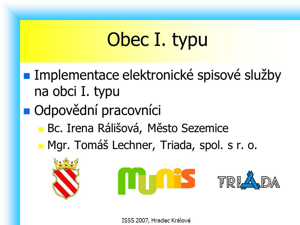 ISSS 2007, Hradec Králové Obec I. typu Implementace elektronické spisové služby na obci I. typu Odpovědní pracovníci Bc. Irena Rálišová, Město Sezemic