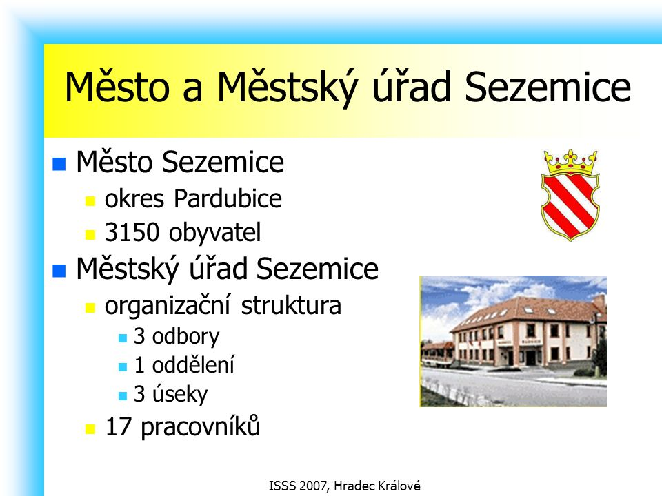 ISSS 2007, Hradec Králové Město a Městský úřad Sezemice Město Sezemice okres Pardubice 3150 obyvatel Městský úřad Sezemice organizační struktura 3 odb
