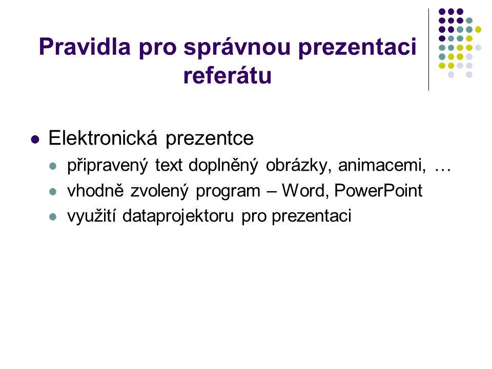 Pravidla pro správnou prezentaci referátu Elektronická prezentce připravený text doplněný obrázky, animacemi, … vhodně zvolený program – Word, PowerPo