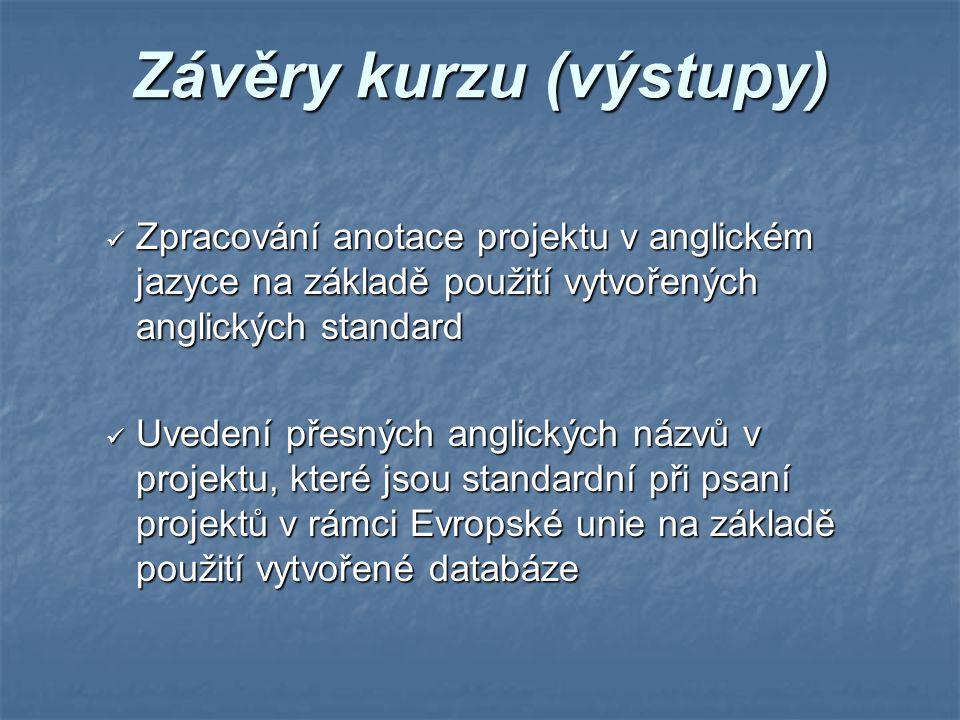 Závěry kurzu (výstupy) Zpracování anotace projektu v anglickém jazyce na základě použití vytvořených anglických standard Zpracování anotace projektu v anglickém jazyce na základě použití vytvořených anglických standard Uvedení přesných anglických názvů v projektu, které jsou standardní při psaní projektů v rámci Evropské unie na základě použití vytvořené databáze Uvedení přesných anglických názvů v projektu, které jsou standardní při psaní projektů v rámci Evropské unie na základě použití vytvořené databáze