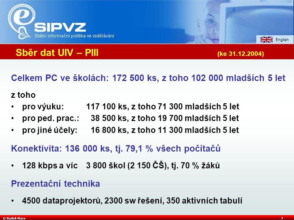 © Radek Maca7 Sběr dat UIV – PIII (ke 31.12.2004) Celkem PC ve školách: 172 500 ks, z toho 102 000 mladších 5 let z toho pro výuku: 117 100 ks, z toho 71 300 mladších 5 let pro ped.