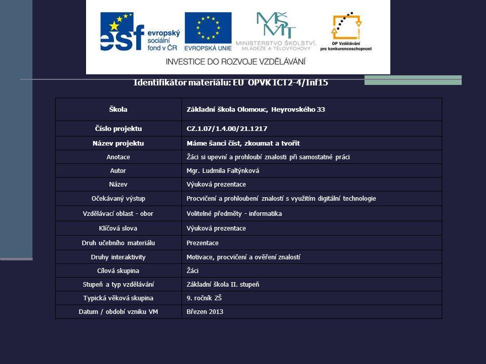 Identifikátor materiálu: EU OPVK ICT2-4/Inf15 ŠkolaZákladní škola Olomouc, Heyrovského 33 Číslo projektuCZ.1.07/1.4.00/21.1217 Název projektuMáme šanci číst, zkoumat a tvořit AnotaceŽáci si upevní a prohloubí znalosti při samostatné práci AutorMgr.