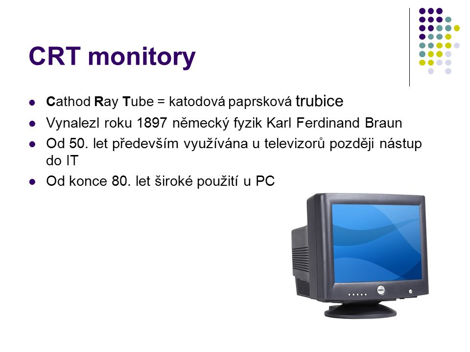 CRT monitory Cathod Ray Tube = katodová paprsková trubice Vynalezl roku 1897 německý fyzik Karl Ferdinand Braun Od 50. let především využívána u telev