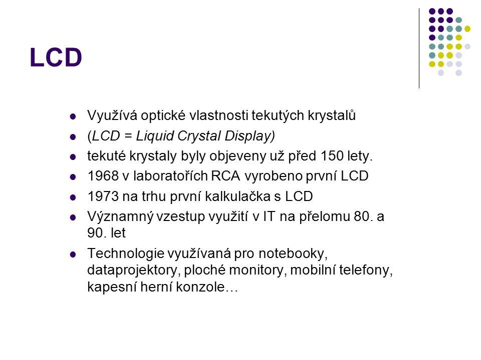 LCD Využívá optické vlastnosti tekutých krystalů (LCD = Liquid Crystal Display) tekuté krystaly byly objeveny už před 150 lety. 1968 v laboratořích RC