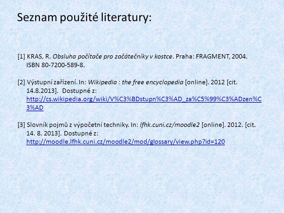 Seznam použité literatury: [1] KRAS, R. Obsluha počítače pro začátečníky v kostce. Praha: FRAGMENT, 2004. ISBN 80-7200-589-8. [2] Výstupní zařízení. I