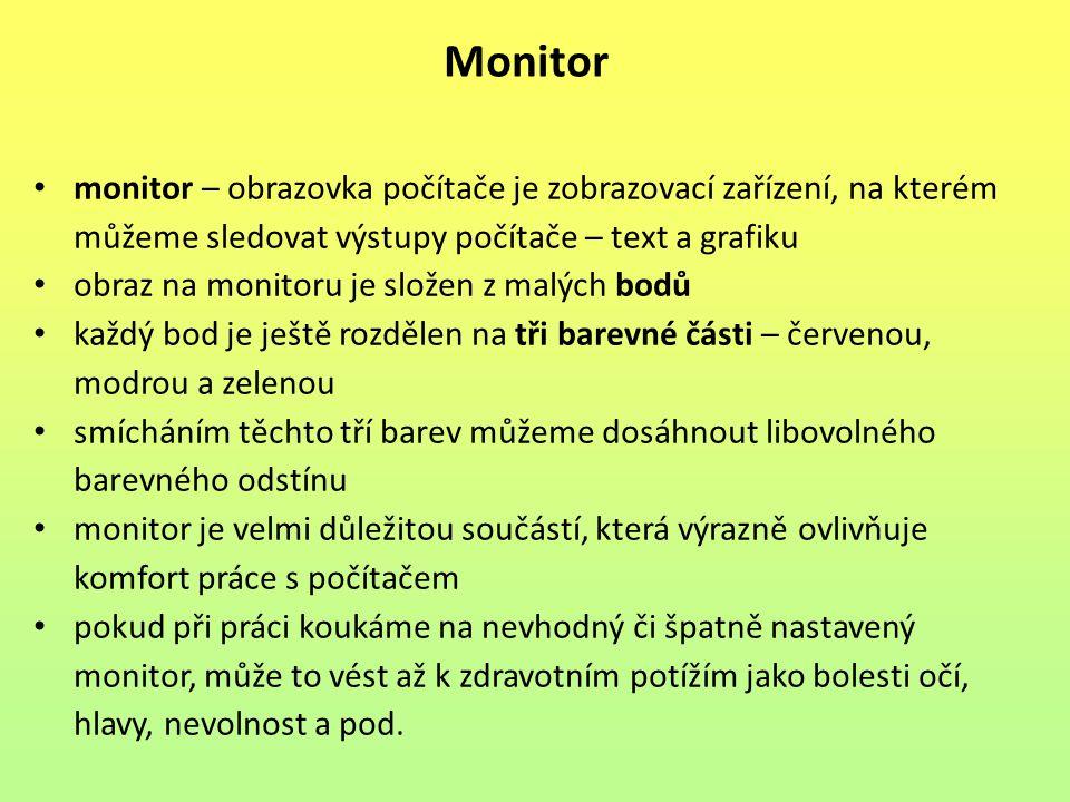 monitor – obrazovka počítače je zobrazovací zařízení, na kterém můžeme sledovat výstupy počítače – text a grafiku obraz na monitoru je složen z malých