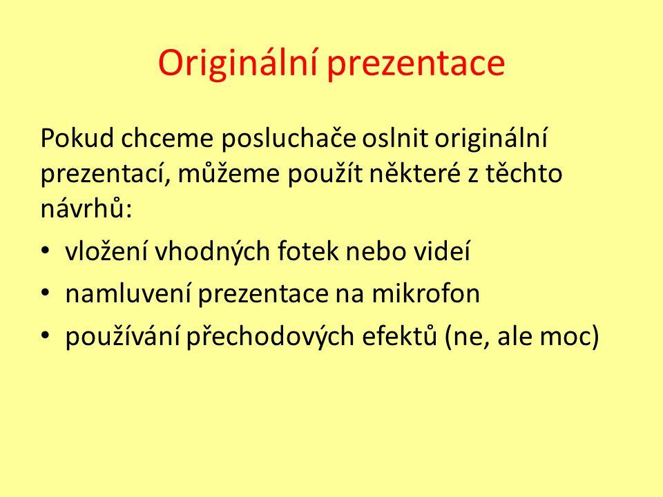 Originální prezentace Pokud chceme posluchače oslnit originální prezentací, můžeme použít některé z těchto návrhů: vložení vhodných fotek nebo videí namluvení prezentace na mikrofon používání přechodových efektů (ne, ale moc)
