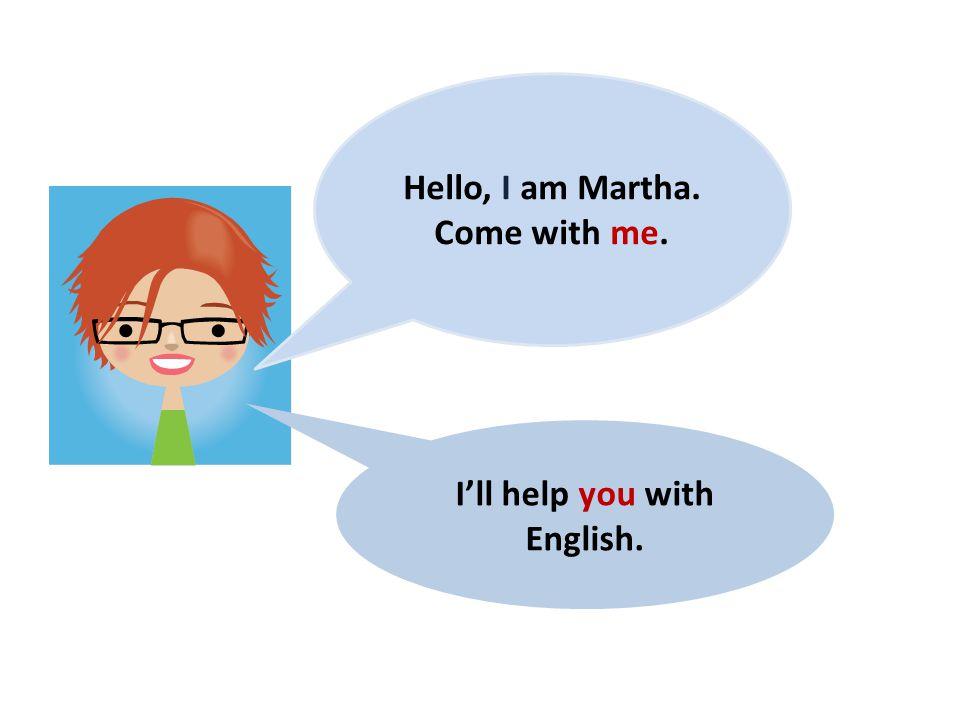 Hello, I am Martha. Come with me. I'll help you with English.