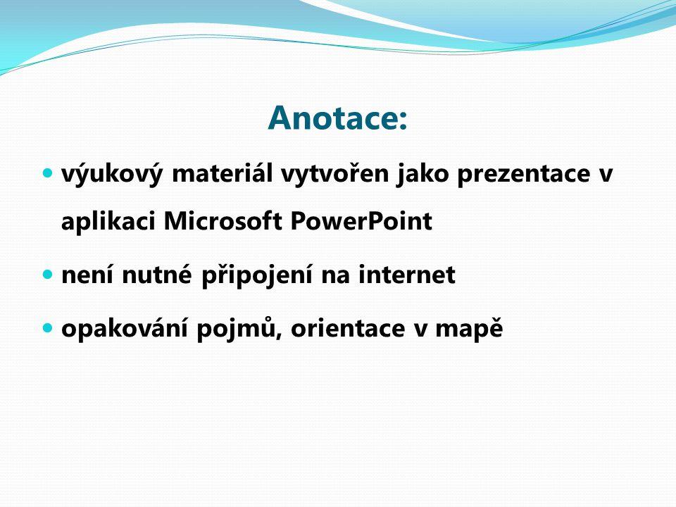 Anotace: výukový materiál vytvořen jako prezentace v aplikaci Microsoft PowerPoint není nutné připojení na internet opakování pojmů, orientace v mapě