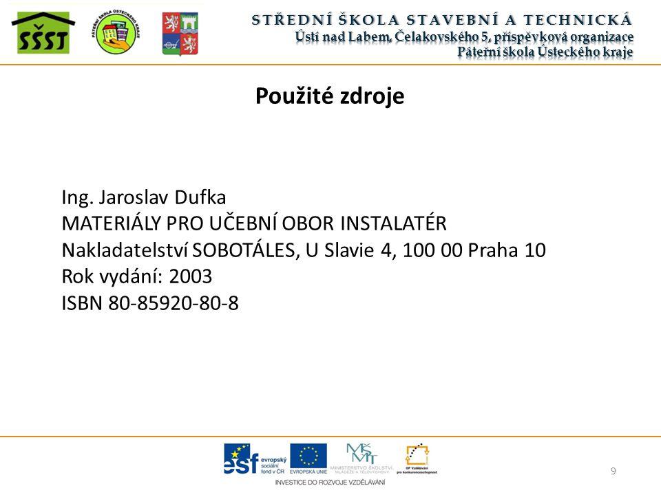 9 Použité zdroje Ing. Jaroslav Dufka MATERIÁLY PRO UČEBNÍ OBOR INSTALATÉR Nakladatelství SOBOTÁLES, U Slavie 4, 100 00 Praha 10 Rok vydání: 2003 ISBN