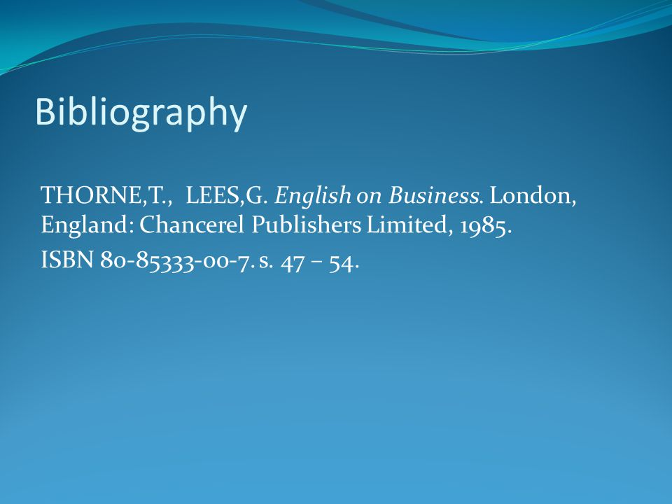 Bibliography THORNE,T., LEES,G. English on Business. London, England: Chancerel Publishers Limited, 1985. ISBN 80-85333-00-7. s. 47 – 54.