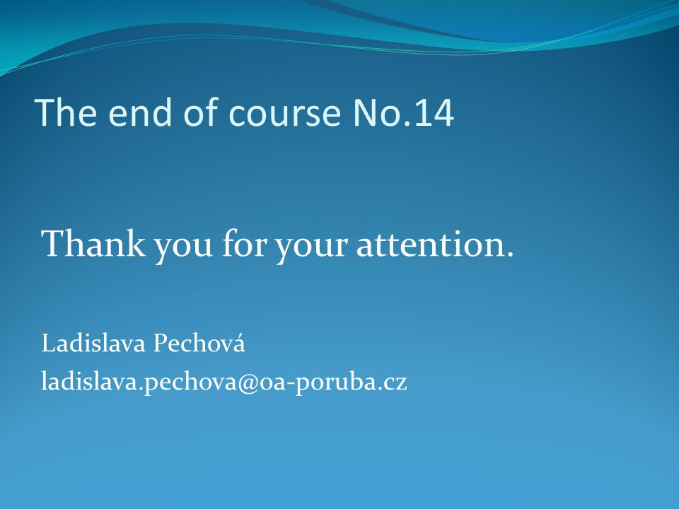 The end of course No.14 Thank you for your attention. Ladislava Pechová ladislava.pechova@oa-poruba.cz