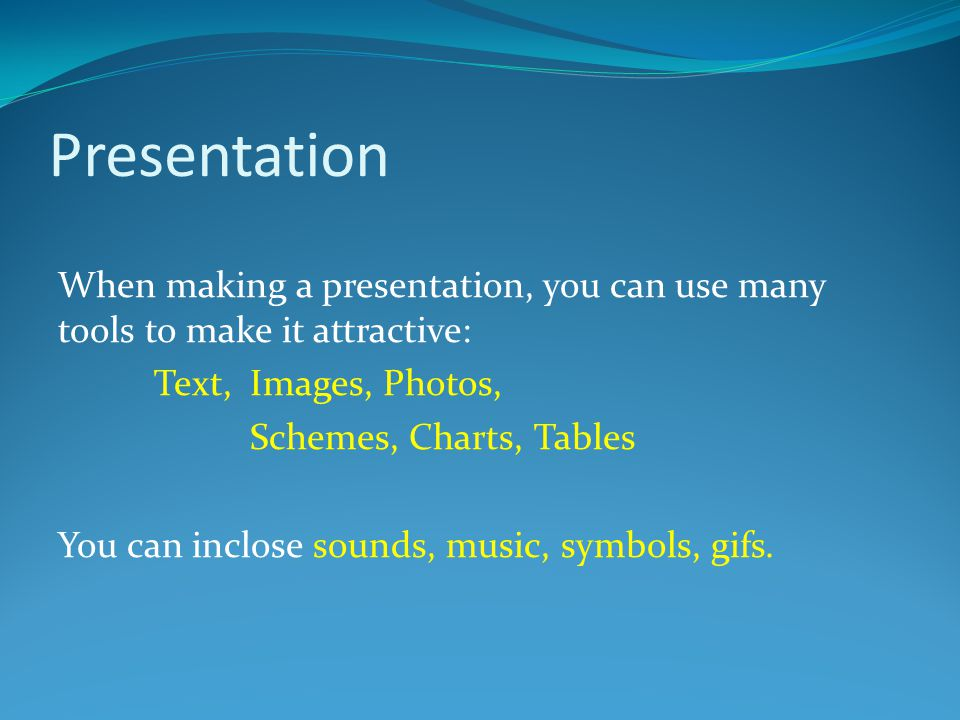 Presentation When making a presentation, you can use many tools to make it attractive: Text, Images, Photos, Schemes, Charts, Tables You can inclose s