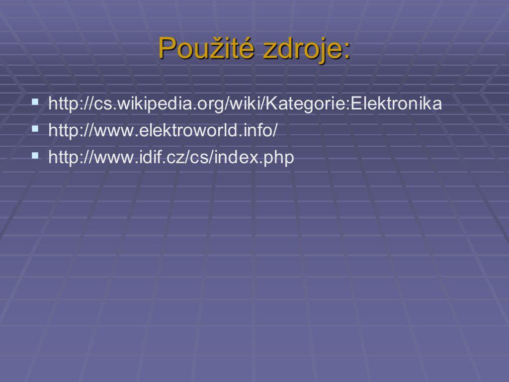 Použité zdroje:  http://cs.wikipedia.org/wiki/Kategorie:Elektronika  http://www.elektroworld.info/  http://www.idif.cz/cs/index.php