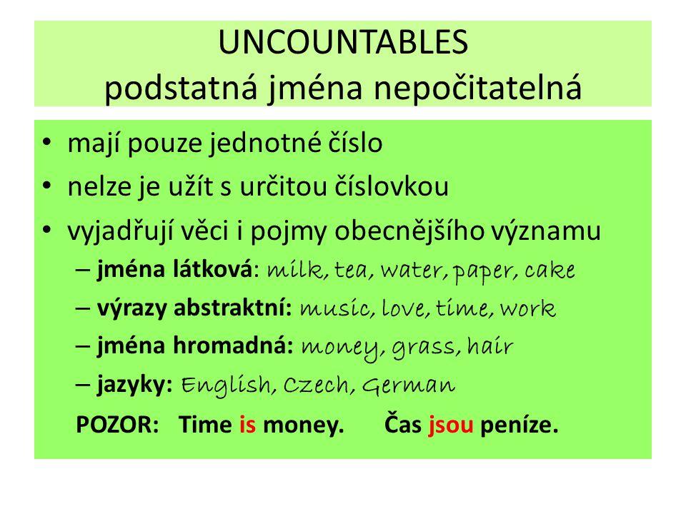 UNCOUNTABLES podstatná jména nepočitatelná mají pouze jednotné číslo nelze je užít s určitou číslovkou vyjadřují věci i pojmy obecnějšího významu – jm