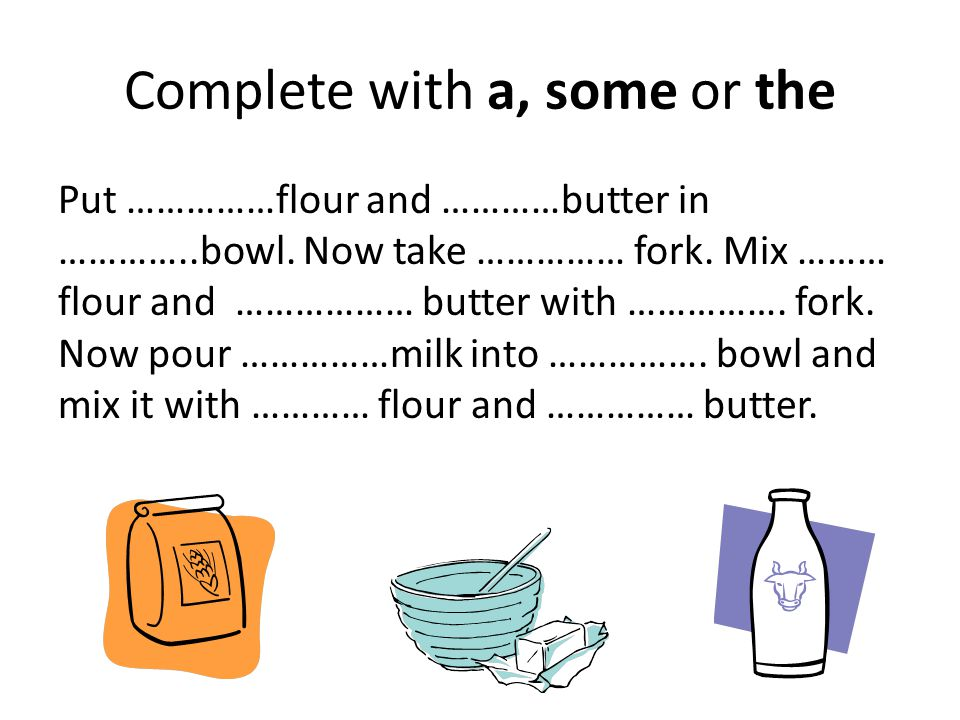 Complete with a, some or the Put ……………flour and …………butter in …………..bowl.