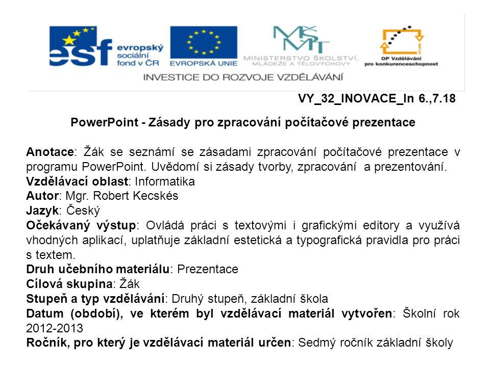 VY_32_INOVACE_In 6.,7.18 PowerPoint - Zásady pro zpracování počítačové prezentace Anotace: Žák se seznámí se zásadami zpracování počítačové prezentace v programu PowerPoint.