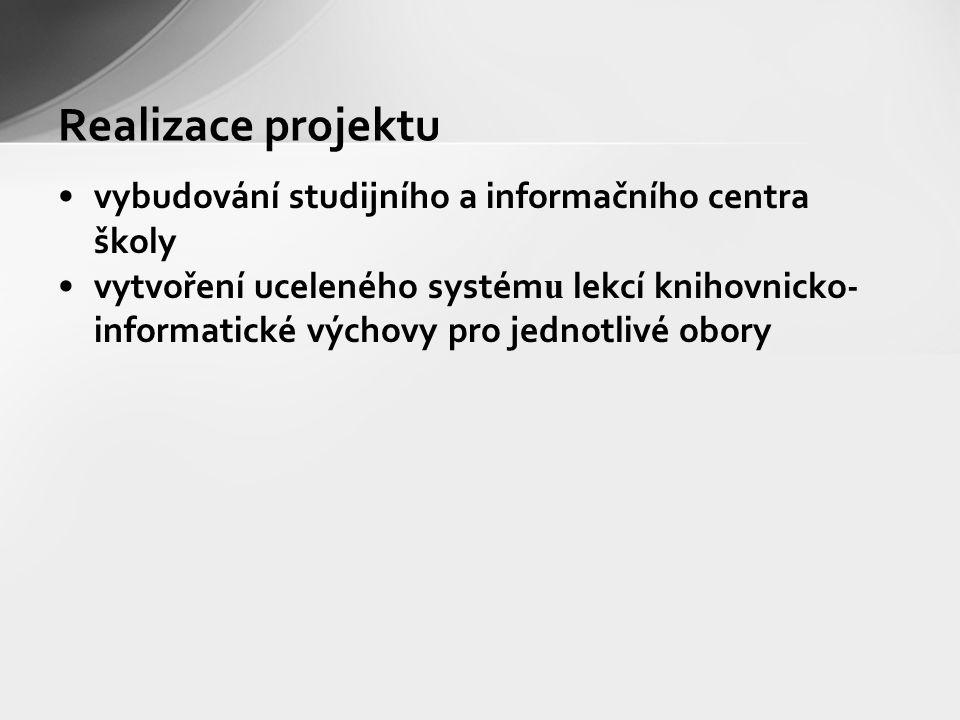 vybudování studijního a informačního centra školy vytvoření uceleného systém u lekcí knihovnicko- informatické výchovy pro jednotlivé obory Realizace projektu