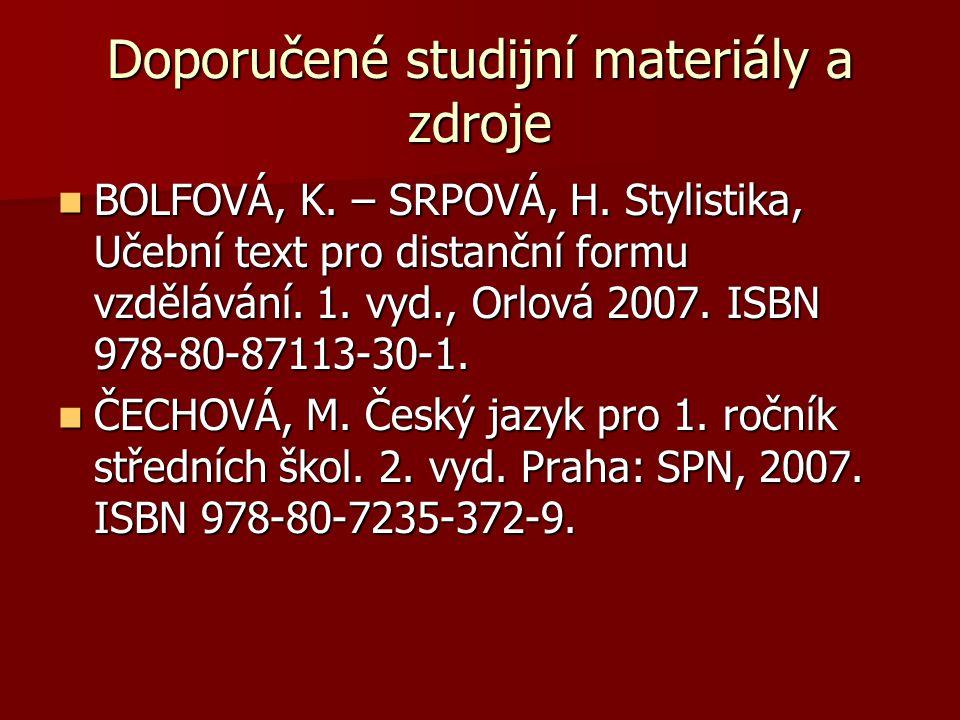 Doporučené studijní materiály a zdroje BOLFOVÁ, K. – SRPOVÁ, H. Stylistika, Učební text pro distanční formu vzdělávání. 1. vyd., Orlová 2007. ISBN 978