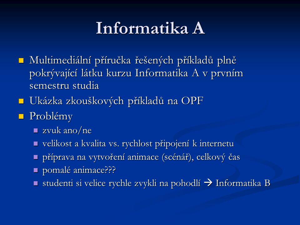 Informatika A Multimediální příručka řešených příkladů plně pokrývající látku kurzu Informatika A v prvním semestru studia Multimediální příručka řešených příkladů plně pokrývající látku kurzu Informatika A v prvním semestru studia Ukázka zkouškových příkladů na OPF Ukázka zkouškových příkladů na OPF Problémy Problémy zvuk ano/ne zvuk ano/ne velikost a kvalita vs.