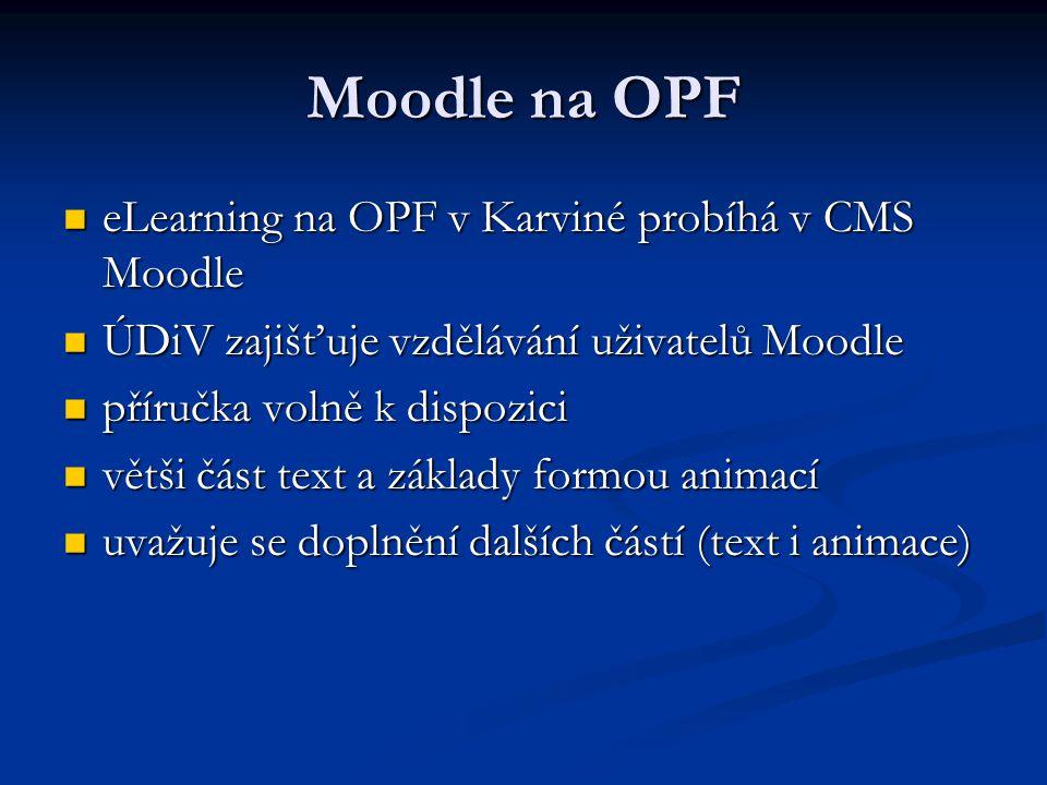 Moodle na OPF eLearning na OPF v Karviné probíhá v CMS Moodle eLearning na OPF v Karviné probíhá v CMS Moodle ÚDiV zajišťuje vzdělávání uživatelů Moodle ÚDiV zajišťuje vzdělávání uživatelů Moodle příručka volně k dispozici příručka volně k dispozici větši část text a základy formou animací větši část text a základy formou animací uvažuje se doplnění dalších částí (text i animace) uvažuje se doplnění dalších částí (text i animace)