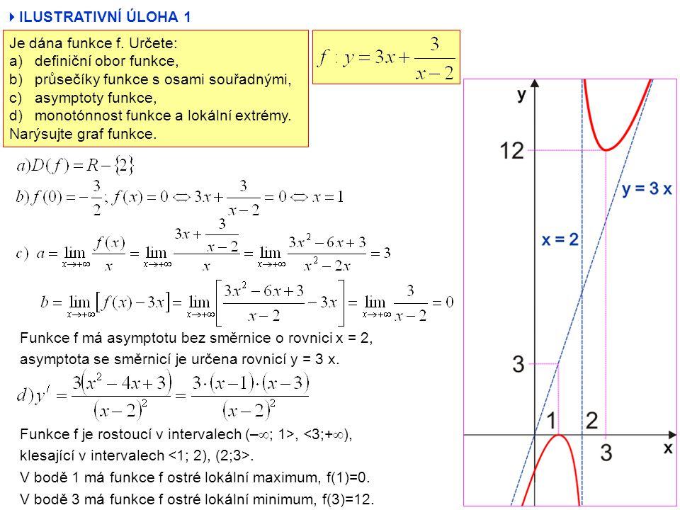  ILUSTRATIVNÍ ÚLOHA 1 Je dána funkce f. Určete: a)definiční obor funkce, b)průsečíky funkce s osami souřadnými, c)asymptoty funkce, d)monotónnost fun