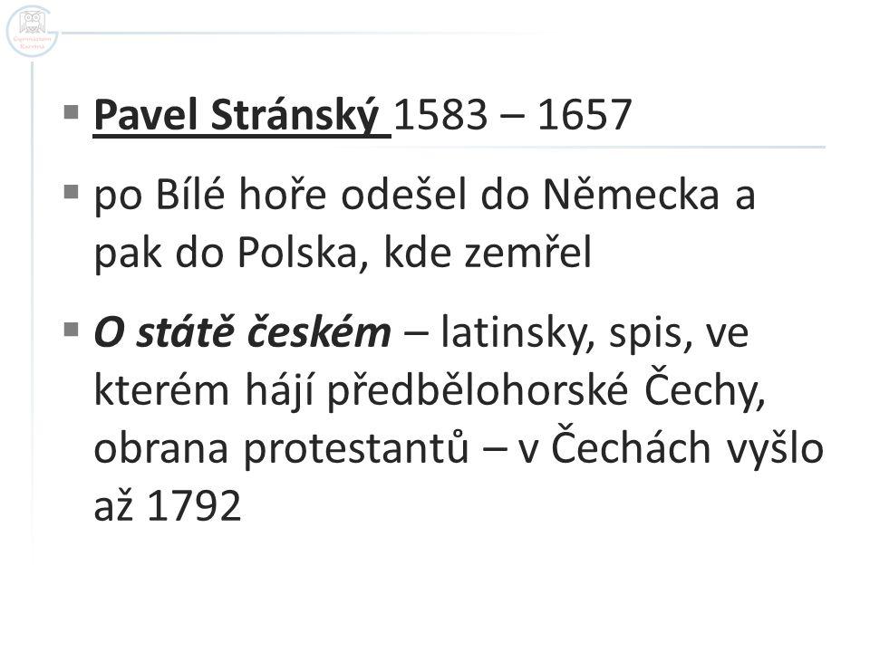  Pavel Stránský 1583 – 1657  po Bílé hoře odešel do Německa a pak do Polska, kde zemřel  O státě českém – latinsky, spis, ve kterém hájí předběloho