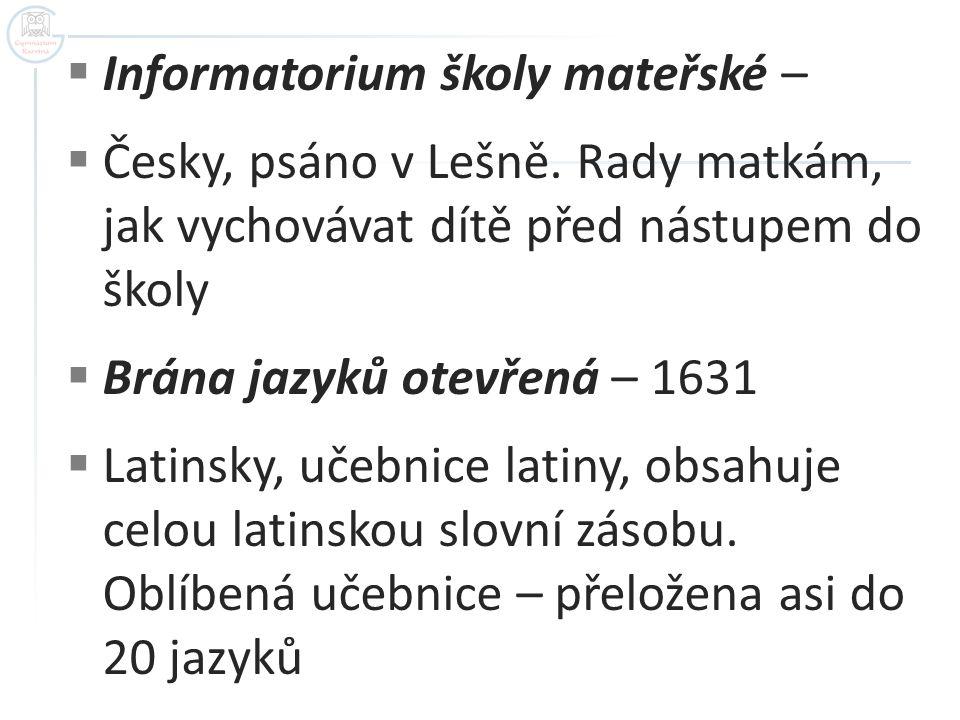  Informatorium školy mateřské –  Česky, psáno v Lešně. Rady matkám, jak vychovávat dítě před nástupem do školy  Brána jazyků otevřená – 1631  Lati