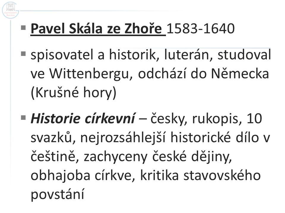 Pavel Skála ze Zhoře 1583-1640  spisovatel a historik, luterán, studoval ve Wittenbergu, odchází do Německa (Krušné hory)  Historie církevní – čes