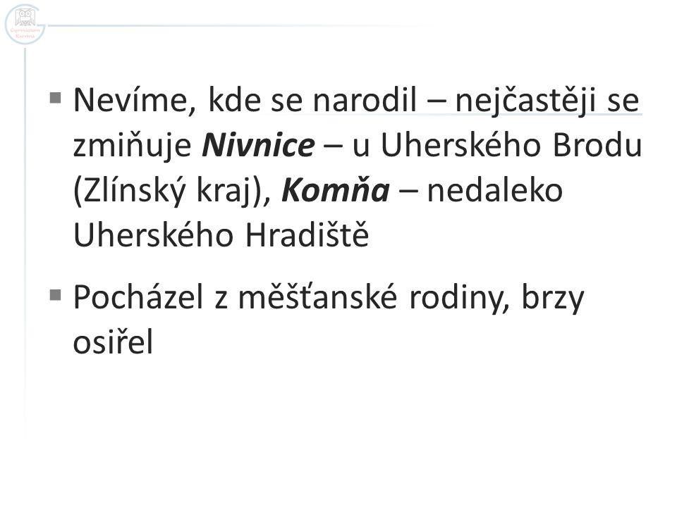  Nevíme, kde se narodil – nejčastěji se zmiňuje Nivnice – u Uherského Brodu (Zlínský kraj), Komňa – nedaleko Uherského Hradiště  Pocházel z měšťansk