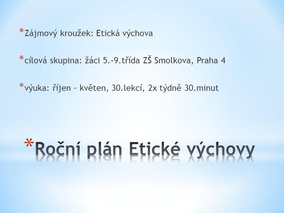 * Zájmový kroužek: Etická výchova * cílová skupina: žáci 5.-9.třída ZŠ Smolkova, Praha 4 * výuka: říjen – květen, 30.lekcí, 2x týdně 30.minut