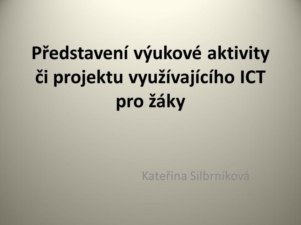 Představení výukové aktivity či projektu využívajícího ICT pro žáky Kateřina Silbrníková